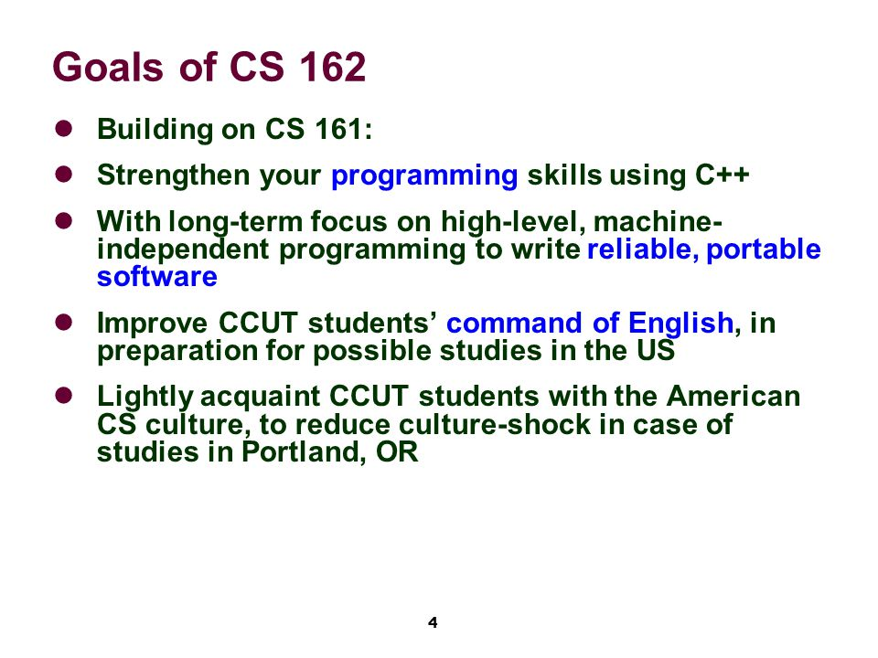 4 Goals of CS 162 Building on CS 161: Strengthen your programming skills using C++ With long-term focus on high-level, machine- independent programming to write reliable, portable software Improve CCUT students' command of English, in preparation for possible studies in the US Lightly acquaint CCUT students with the American CS culture, to reduce culture-shock in case of studies in Portland, OR