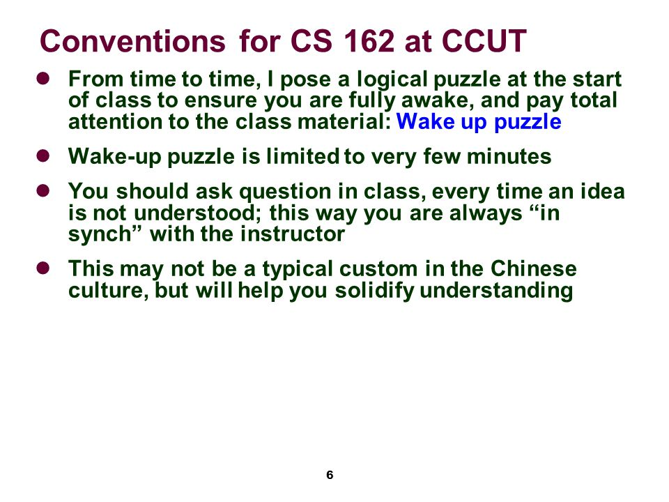 6 Conventions for CS 162 at CCUT From time to time, I pose a logical puzzle at the start of class to ensure you are fully awake, and pay total attention to the class material: Wake up puzzle Wake-up puzzle is limited to very few minutes You should ask question in class, every time an idea is not understood; this way you are always in synch with the instructor This may not be a typical custom in the Chinese culture, but will help you solidify understanding