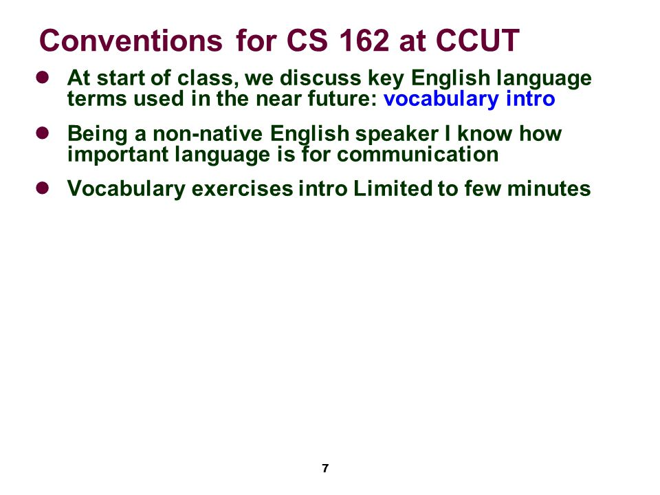 7 Conventions for CS 162 at CCUT At start of class, we discuss key English language terms used in the near future: vocabulary intro Being a non-native English speaker I know how important language is for communication Vocabulary exercises intro Limited to few minutes