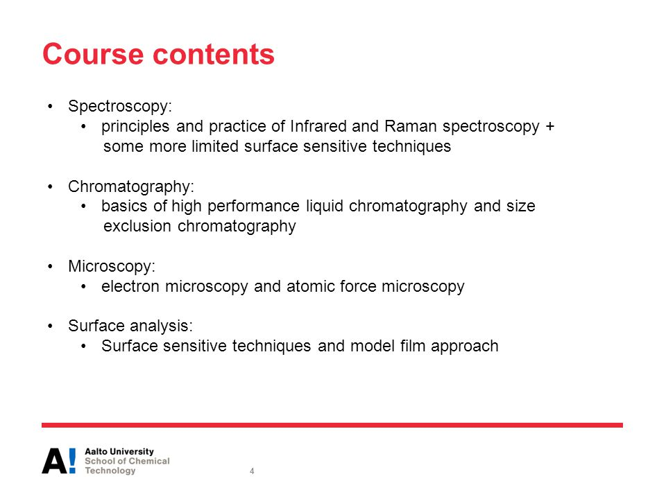 Course contents Spectroscopy: principles and practice of Infrared and Raman spectroscopy + some more limited surface sensitive techniques Chromatography: basics of high performance liquid chromatography and size exclusion chromatography Microscopy: electron microscopy and atomic force microscopy Surface analysis: Surface sensitive techniques and model film approach 4