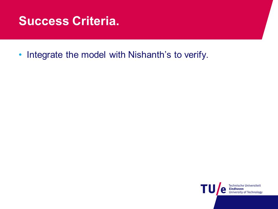 Success Criteria. Integrate the model with Nishanth's to verify.