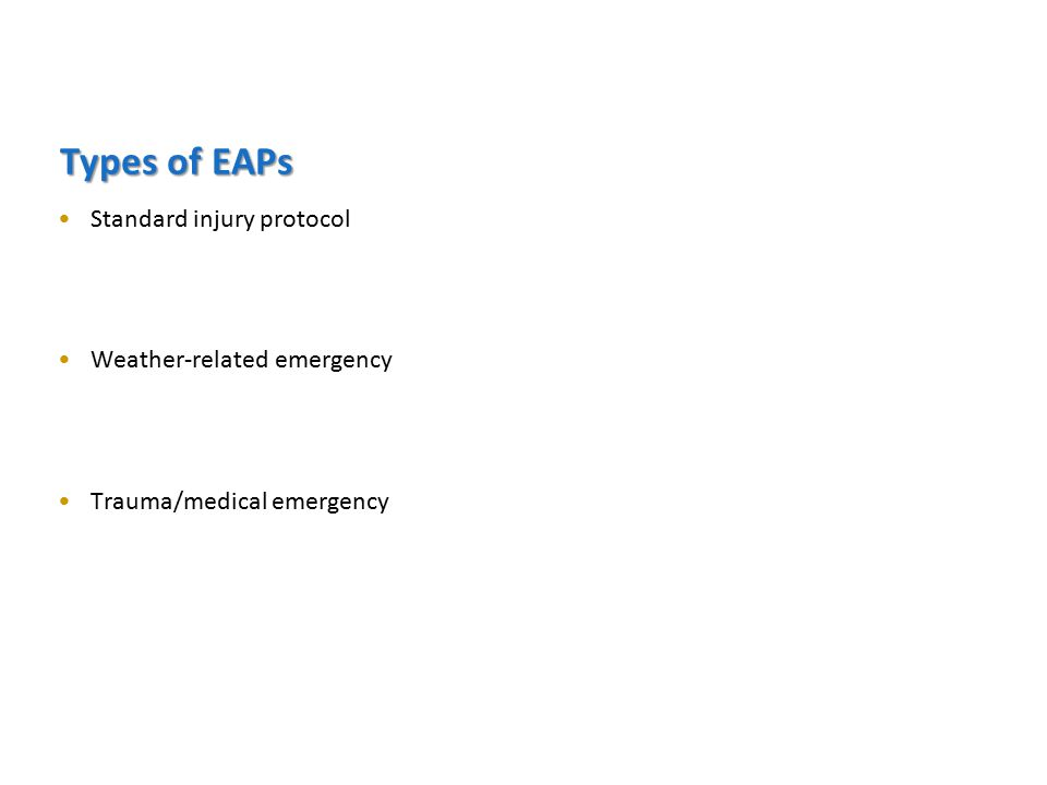 Types of EAPs Standard injury protocol Weather-related emergency Trauma/medical emergency