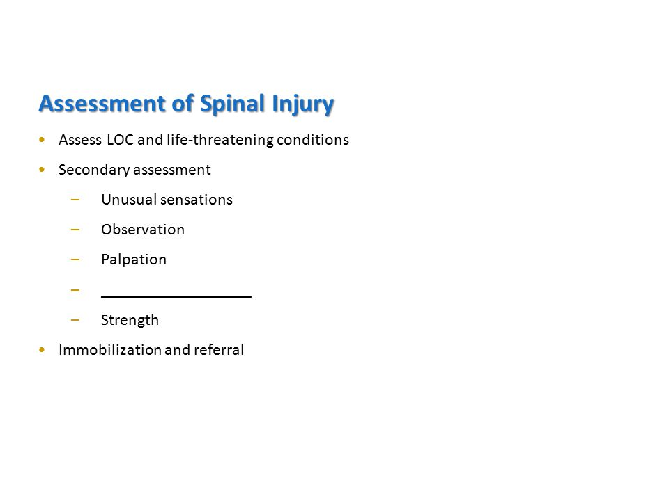 Assessment of Spinal Injury Assess LOC and life-threatening conditions Secondary assessment –Unusual sensations –Observation –Palpation –__________________ –Strength Immobilization and referral
