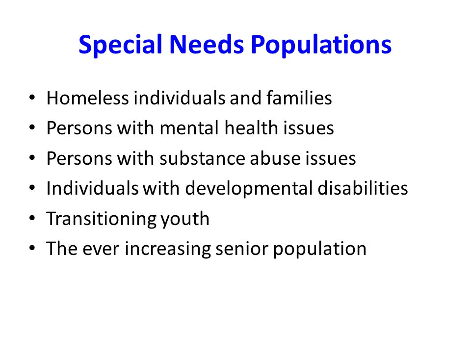 Special Needs Populations Homeless individuals and families Persons with mental health issues Persons with substance abuse issues Individuals with dev
