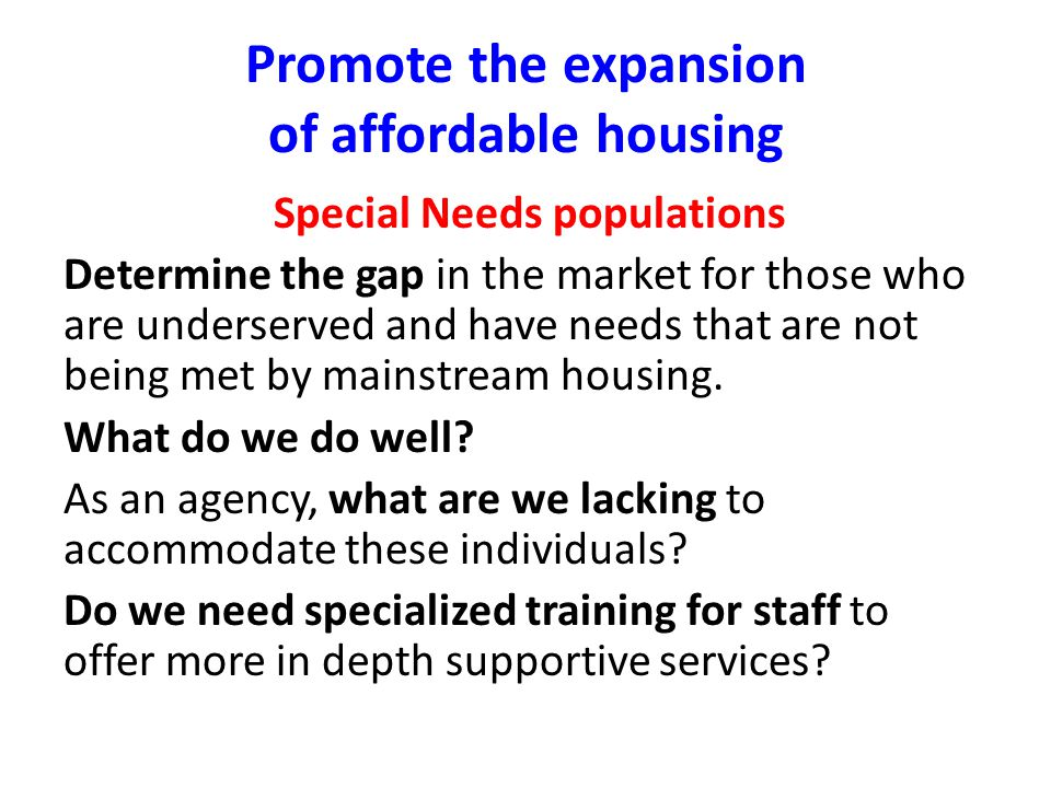 Promote the expansion of affordable housing Special Needs populations Determine the gap in the market for those who are underserved and have needs tha