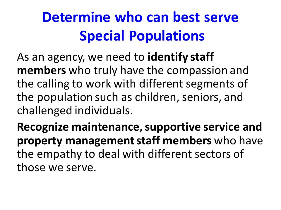 Determine who can best serve Special Populations As an agency, we need to identify staff members who truly have the compassion and the calling to work with different segments of the population such as children, seniors, and challenged individuals.