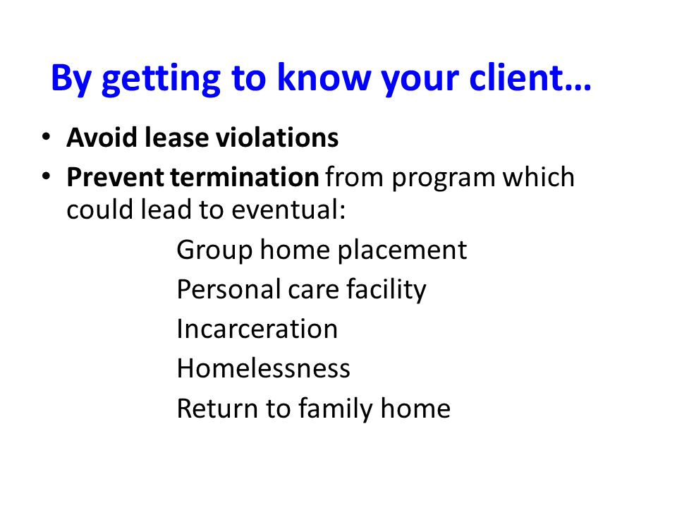 By getting to know your client… Avoid lease violations Prevent termination from program which could lead to eventual: Group home placement Personal care facility Incarceration Homelessness Return to family home