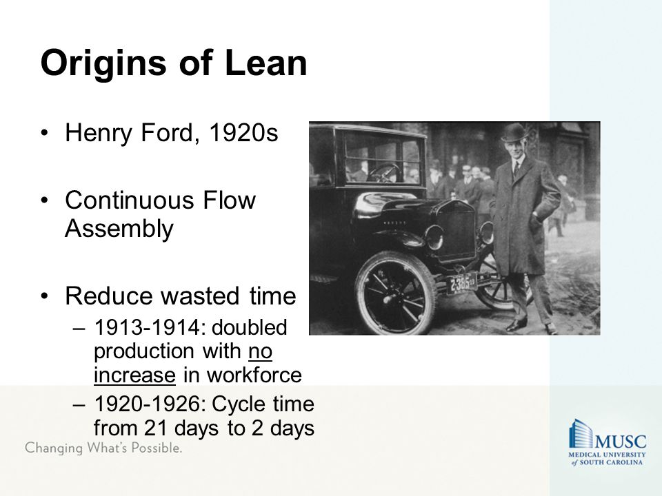 Origins of Lean Henry Ford, 1920s Continuous Flow Assembly Reduce wasted time –1913-1914: doubled production with no increase in workforce –1920-1926: Cycle time from 21 days to 2 days