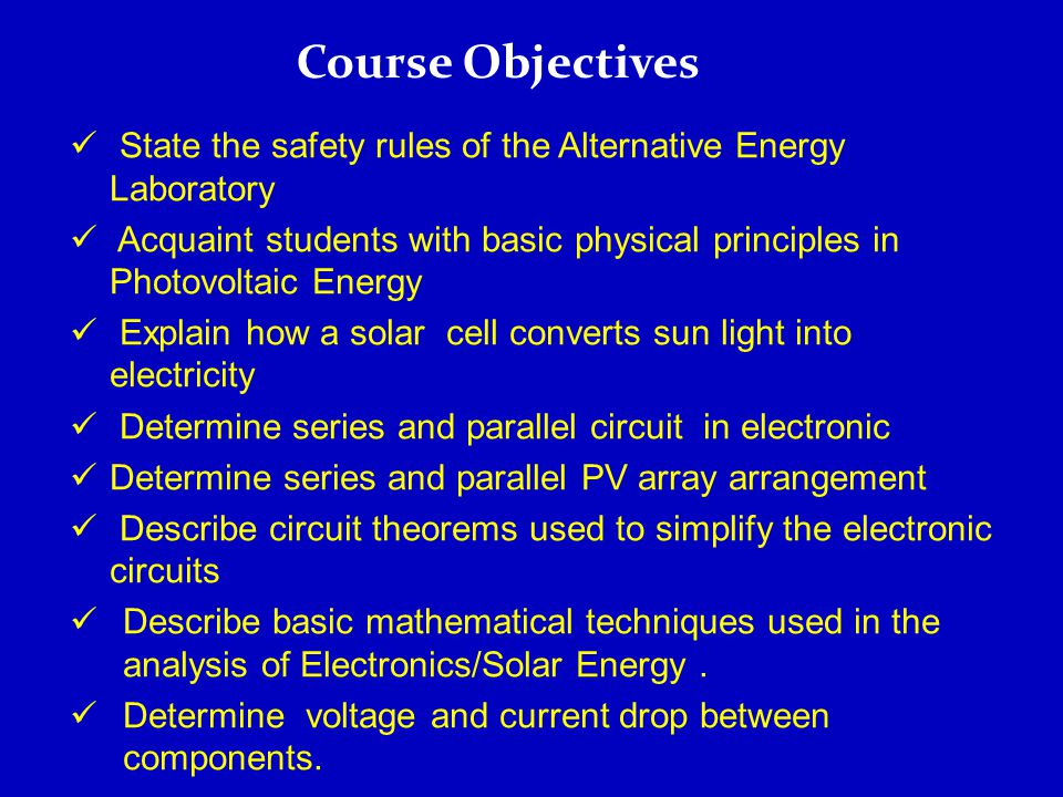 State the safety rules of the Alternative Energy Laboratory Acquaint students with basic physical principles in Photovoltaic Energy Explain how a solar cell converts sun light into electricity Determine series and parallel circuit in electronic Determine series and parallel PV array arrangement Describe circuit theorems used to simplify the electronic circuits Describe basic mathematical techniques used in the analysis of Electronics/Solar Energy.