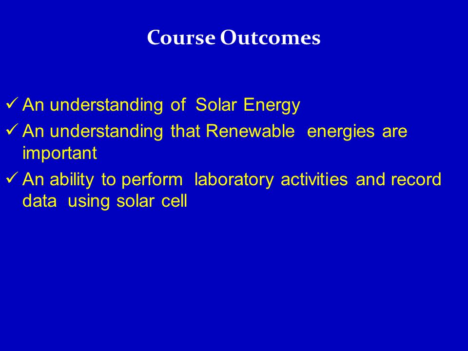 An understanding of Solar Energy An understanding that Renewable energies are important An ability to perform laboratory activities and record data using solar cell Course Outcomes