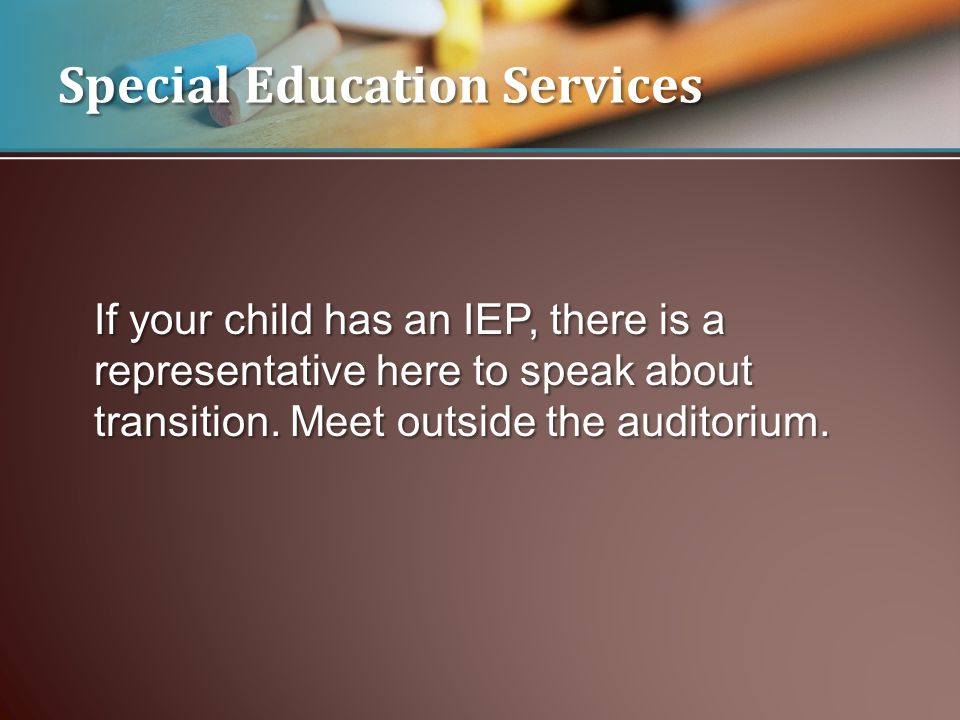 If your child has an IEP, there is a representative here to speak about transition. Meet outside the auditorium. Special Education Services