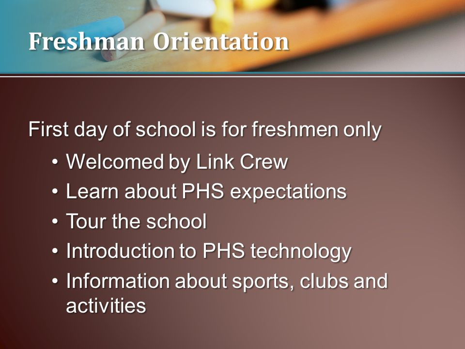 Freshman Orientation First day of school is for freshmen only Welcomed by Link CrewWelcomed by Link Crew Learn about PHS expectationsLearn about PHS expectations Tour the schoolTour the school Introduction to PHS technologyIntroduction to PHS technology Information about sports, clubs and activitiesInformation about sports, clubs and activities