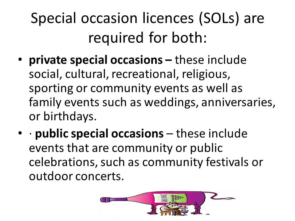 Special occasion licences (SOLs) are required for both: private special occasions – these include social, cultural, recreational, religious, sporting or community events as well as family events such as weddings, anniversaries, or birthdays.