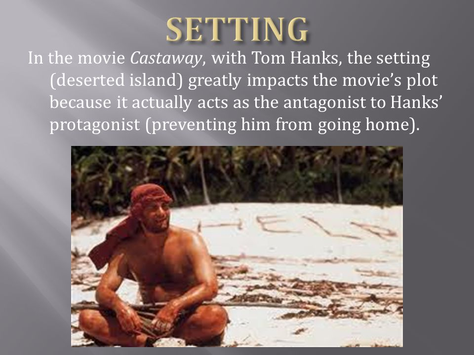 In the movie Castaway, with Tom Hanks, the setting (deserted island) greatly impacts the movie's plot because it actually acts as the antagonist to Ha