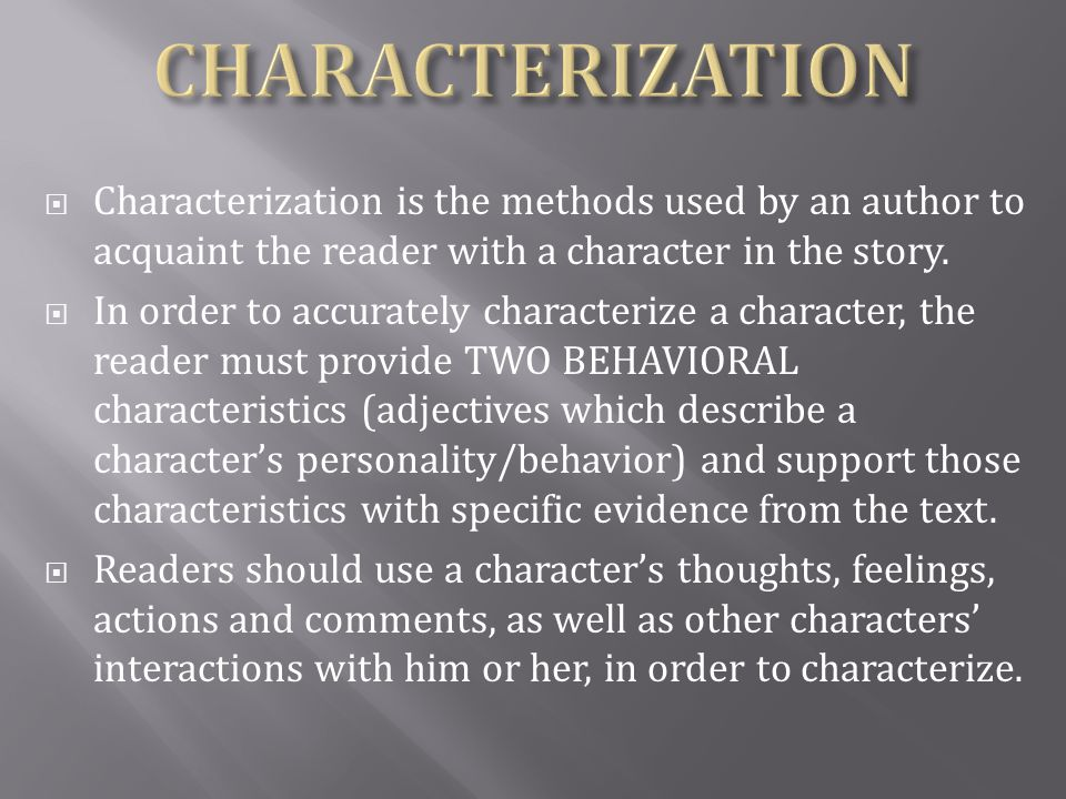  Characterization is the methods used by an author to acquaint the reader with a character in the story.  In order to accurately characterize a char