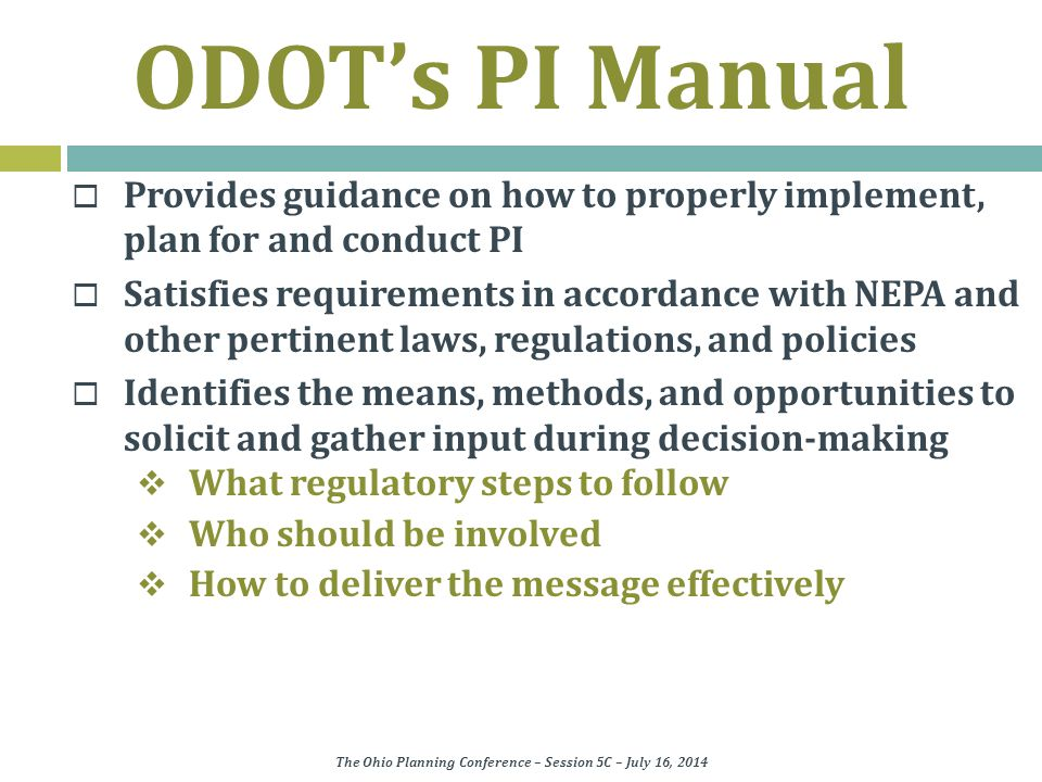 ODOT's PI Manual  Provides guidance on how to properly implement, plan for and conduct PI  Satisfies requirements in accordance with NEPA and other pertinent laws, regulations, and policies  Identifies the means, methods, and opportunities to solicit and gather input during decision-making  What regulatory steps to follow  Who should be involved  How to deliver the message effectively The Ohio Planning Conference – Session 5C – July 16, 2014