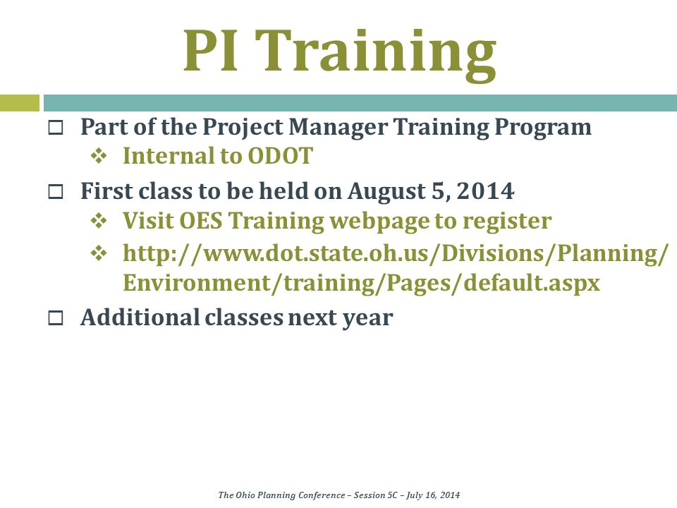 PI Training  Part of the Project Manager Training Program  Internal to ODOT  First class to be held on August 5, 2014  Visit OES Training webpage to register  http://www.dot.state.oh.us/Divisions/Planning/ Environment/training/Pages/default.aspx  Additional classes next year The Ohio Planning Conference – Session 5C – July 16, 2014