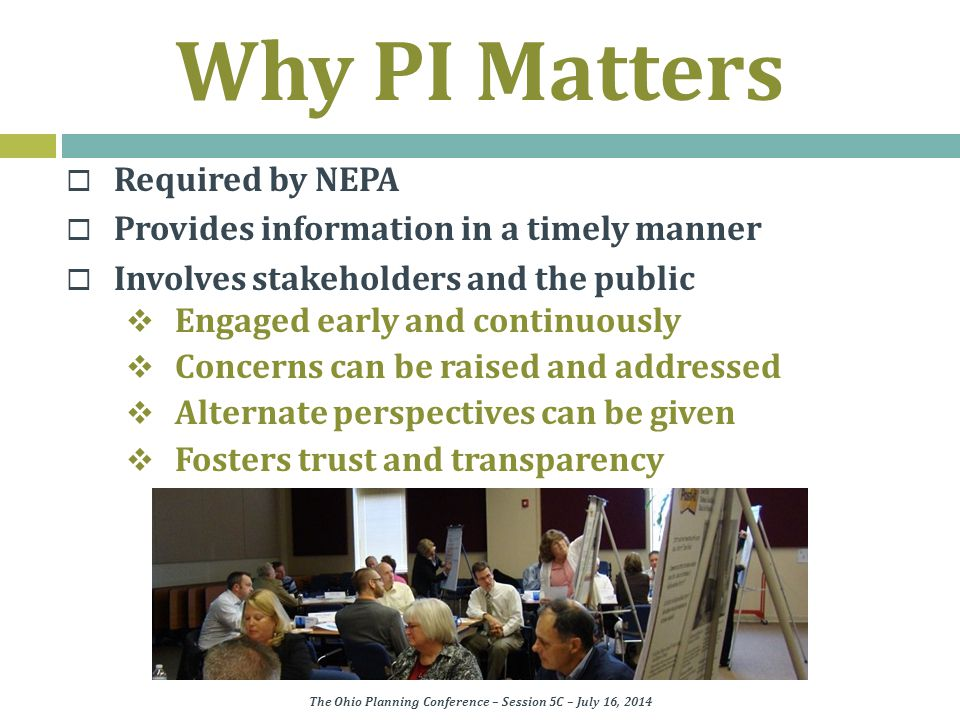 Why PI Matters  Required by NEPA  Provides information in a timely manner  Involves stakeholders and the public  Engaged early and continuously  Concerns can be raised and addressed  Alternate perspectives can be given  Fosters trust and transparency The Ohio Planning Conference – Session 5C – July 16, 2014