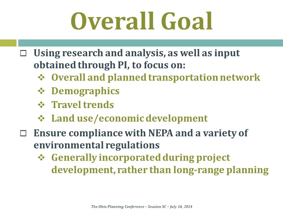 Overall Goal  Using research and analysis, as well as input obtained through PI, to focus on:  Overall and planned transportation network  Demographics  Travel trends  Land use/economic development  Ensure compliance with NEPA and a variety of environmental regulations  Generally incorporated during project development, rather than long-range planning The Ohio Planning Conference – Session 5C – July 16, 2014