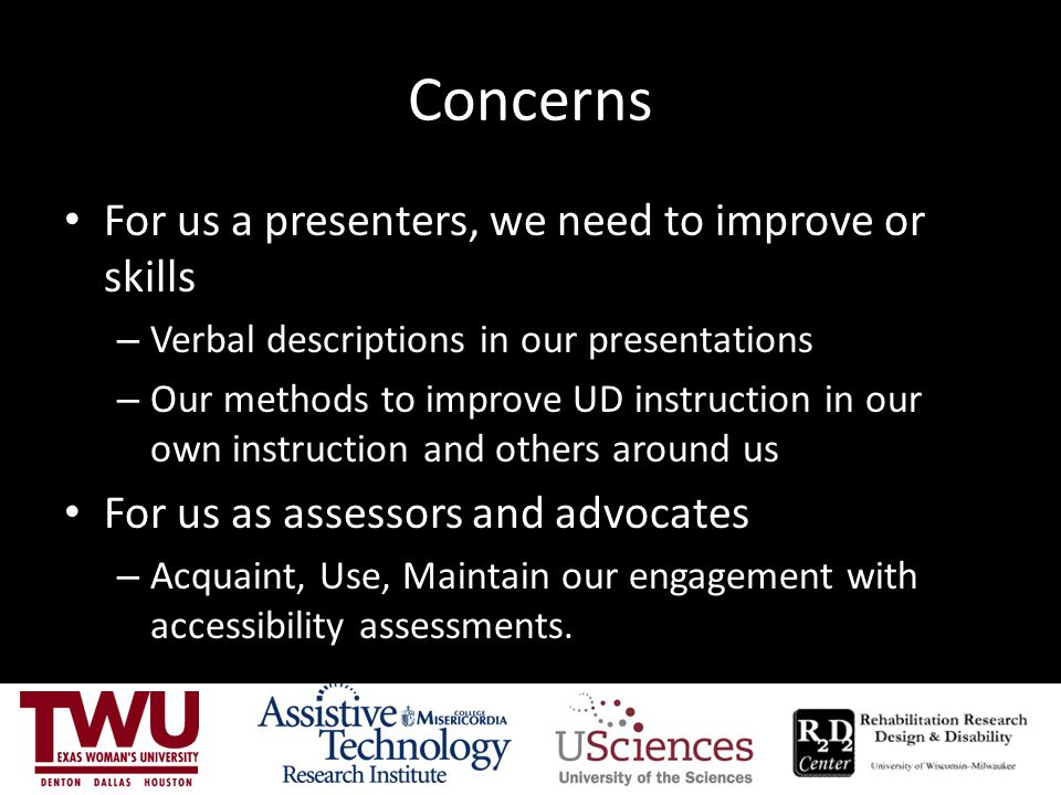 Concerns For us a presenters, we need to improve or skills – Verbal descriptions in our presentations – Our methods to improve UD instruction in our o