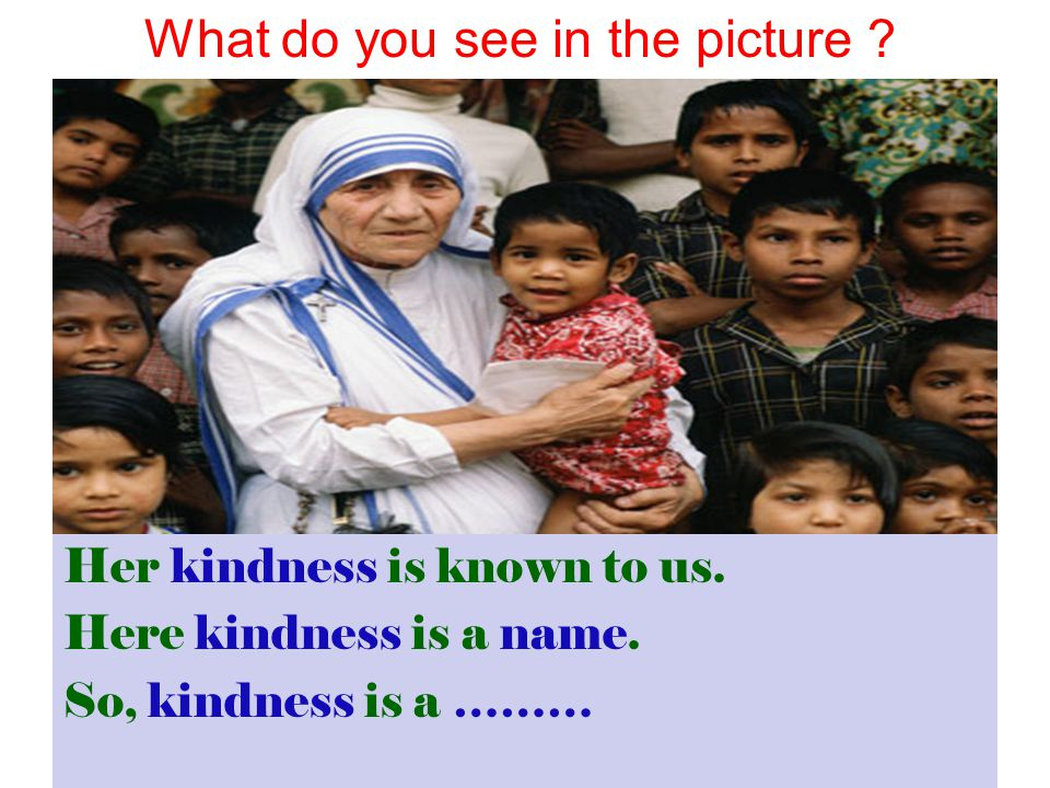 Her kindness is known to us. Here kindness is a name. So, kindness is a ……… What do you see in the picture ?