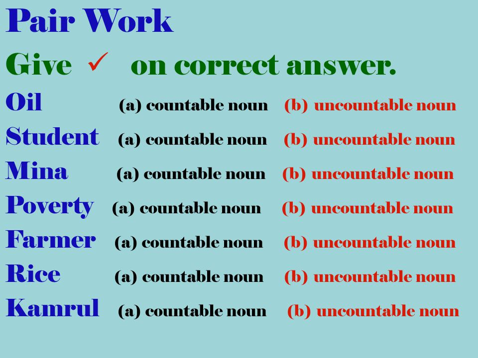 Pair Work Give on correct answer. Oil (a) countable noun (b) uncountable noun Student (a) countable noun (b) uncountable noun Mina (a) countable noun