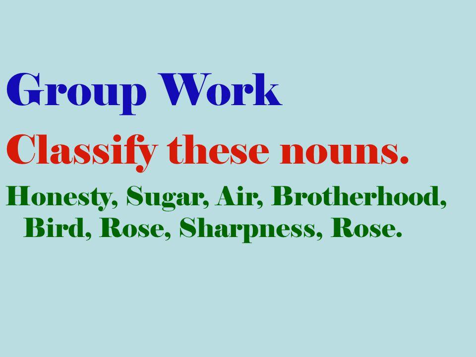 Group Work Classify these nouns. Honesty, Sugar, Air, Brotherhood, Bird, Rose, Sharpness, Rose.