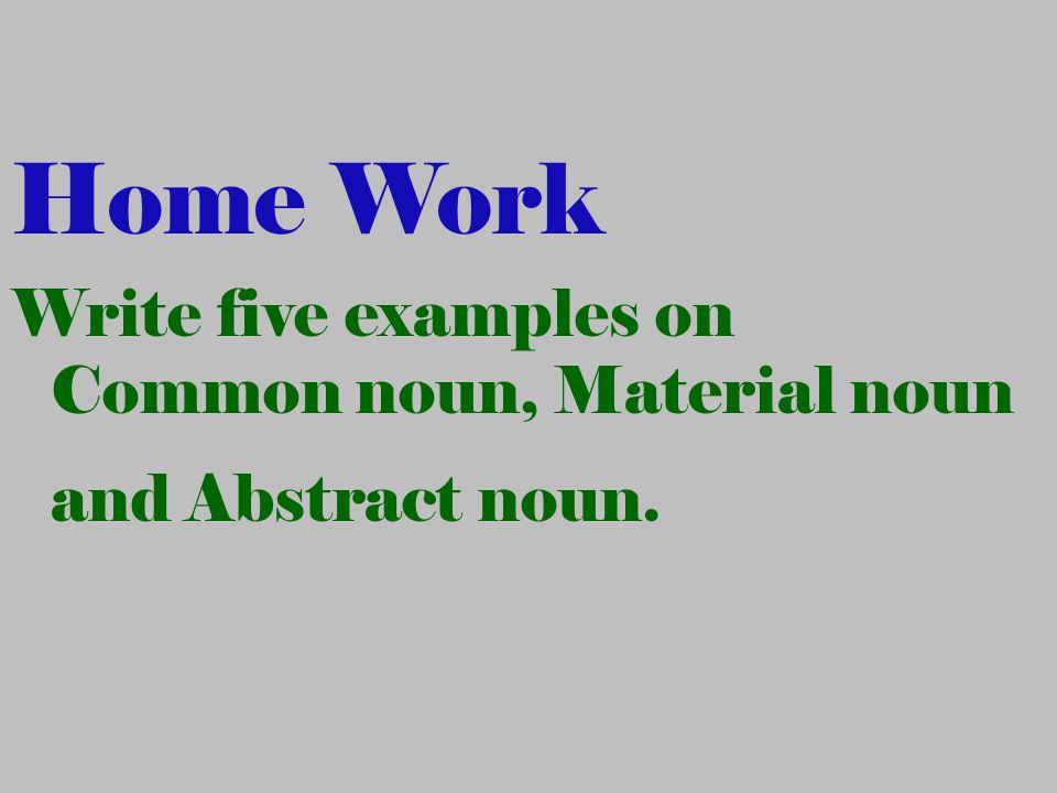 Home Work Write five examples on Common noun, Material noun and Abstract noun.