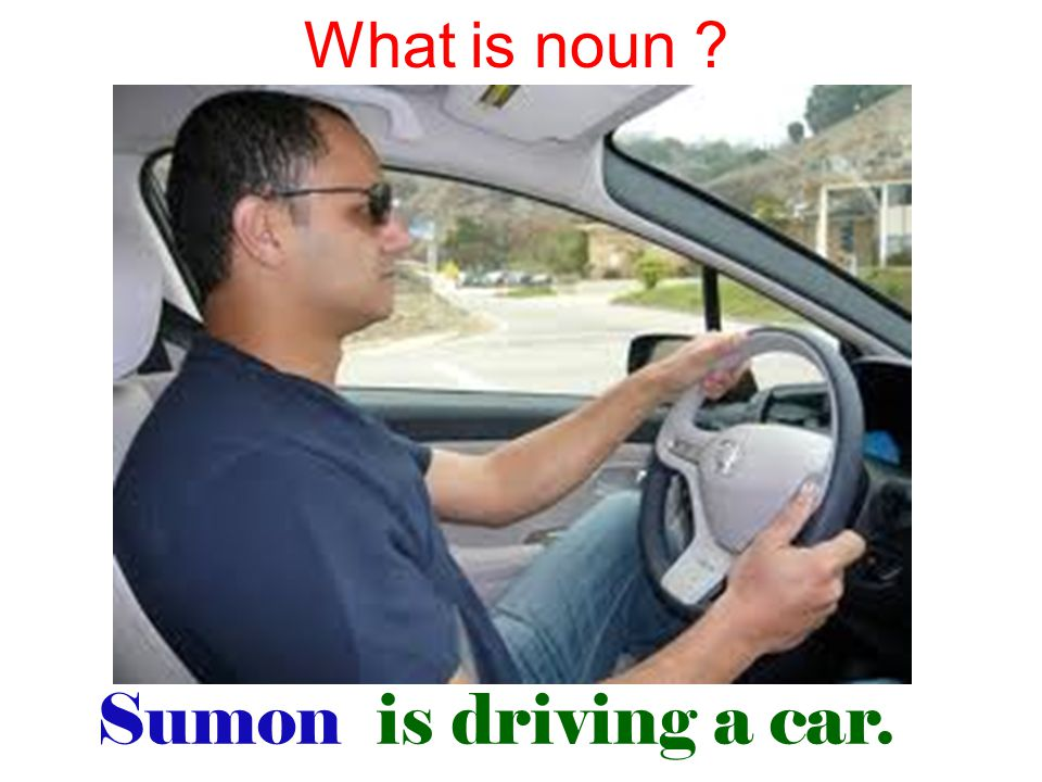 Sumon is driving a car. What is noun ?