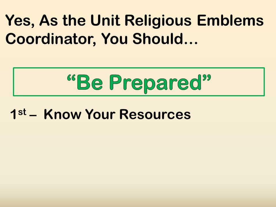 Yes, As the Unit Religious Emblems Coordinator, You Should… 1 st – Know Your Resources