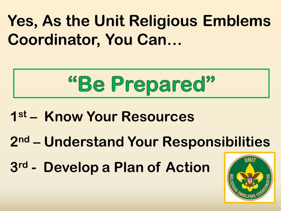 Yes, As the Unit Religious Emblems Coordinator, You Can… 1 st – Know Your Resources 2 nd – Understand Your Responsibilities 3 rd - Develop a Plan of Action
