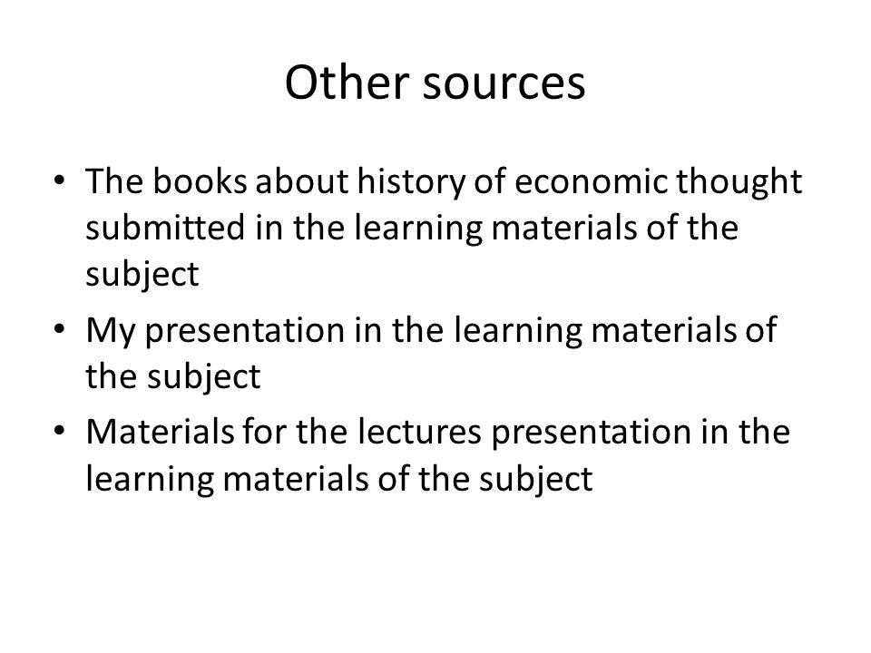 Other sources The books about history of economic thought submitted in the learning materials of the subject My presentation in the learning materials of the subject Materials for the lectures presentation in the learning materials of the subject