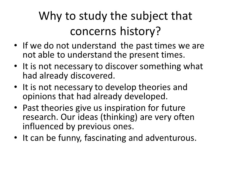 Why to study the subject that concerns history.