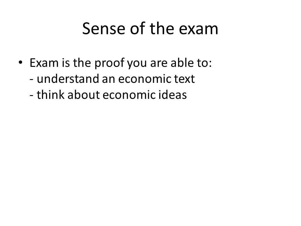 Sense of the exam Exam is the proof you are able to: - understand an economic text - think about economic ideas