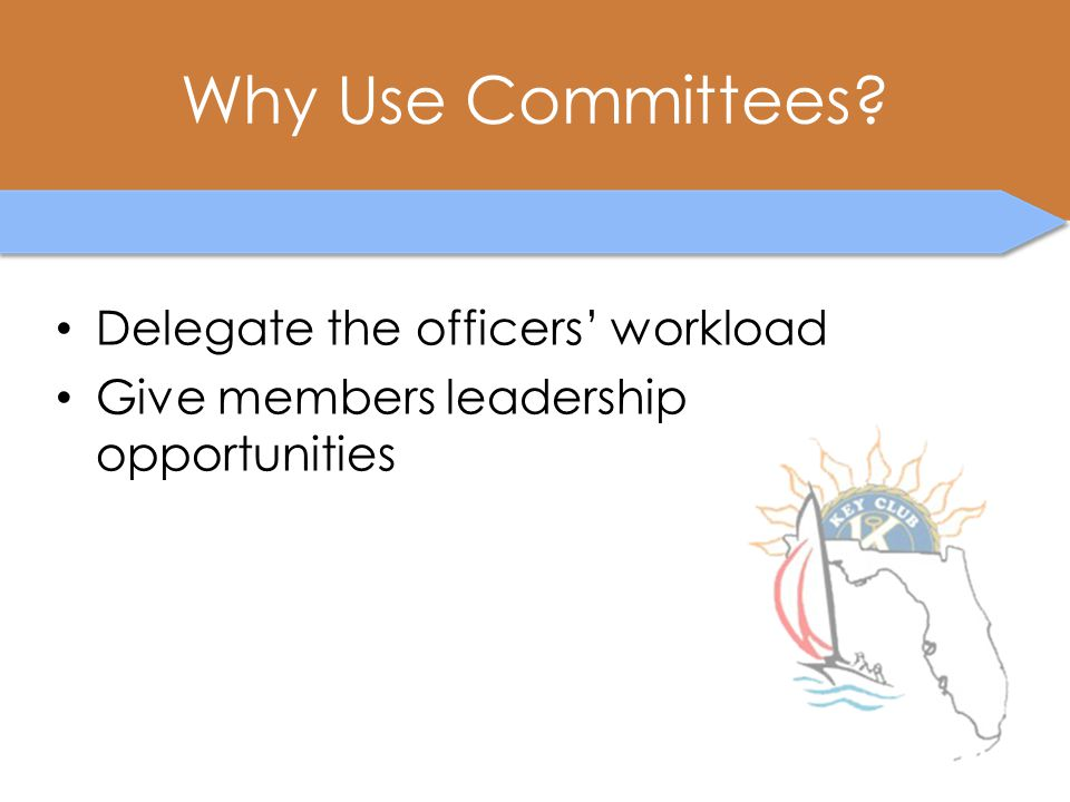 Why Use Committees? Delegate the officers' workload Give members leadership opportunities