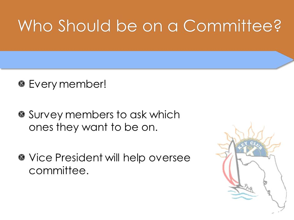 Who Should be on a Committee?Who Should be on a Committee? Every member! Survey members to ask which ones they want to be on. Vice President will help