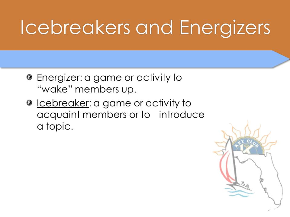 """Icebreakers and EnergizersIcebreakers and Energizers Energizer: a game or activity to """"wake"""" members up. Icebreaker: a game or activity to acquaint me"""
