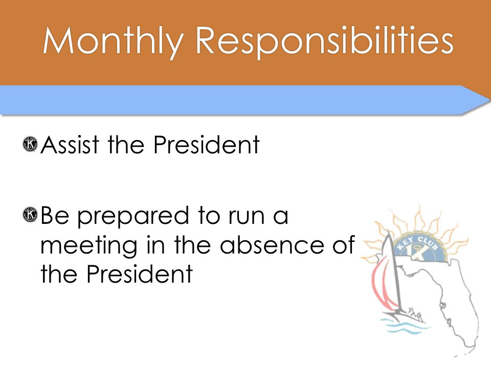 Monthly ResponsibilitiesMonthly Responsibilities Assist the President Be prepared to run a meeting in the absence of the President