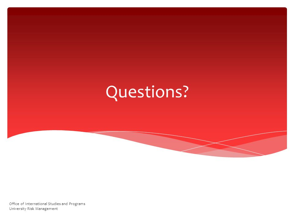 Questions Office of International Studies and Programs University Risk Management