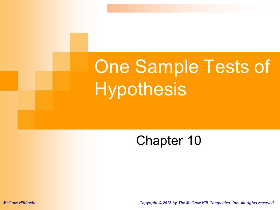 One Sample Tests of Hypothesis Chapter 10 McGraw-Hill/Irwin Copyright © 2012 by The McGraw-Hill Companies, Inc. All rights reserved.