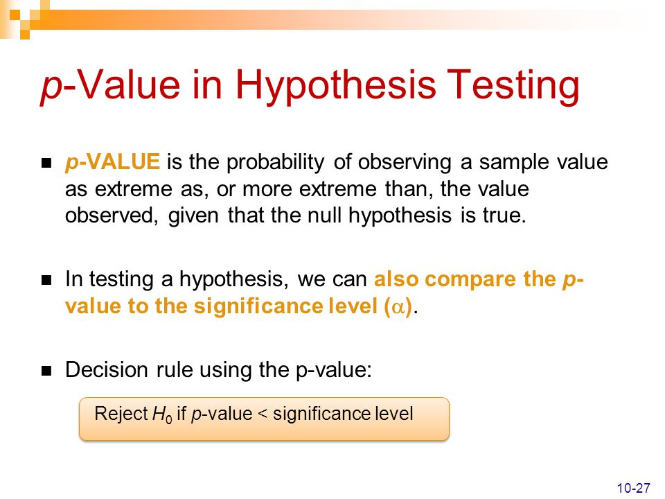 p-Value in Hypothesis Testing p-VALUE is the probability of observing a sample value as extreme as, or more extreme than, the value observed, given th
