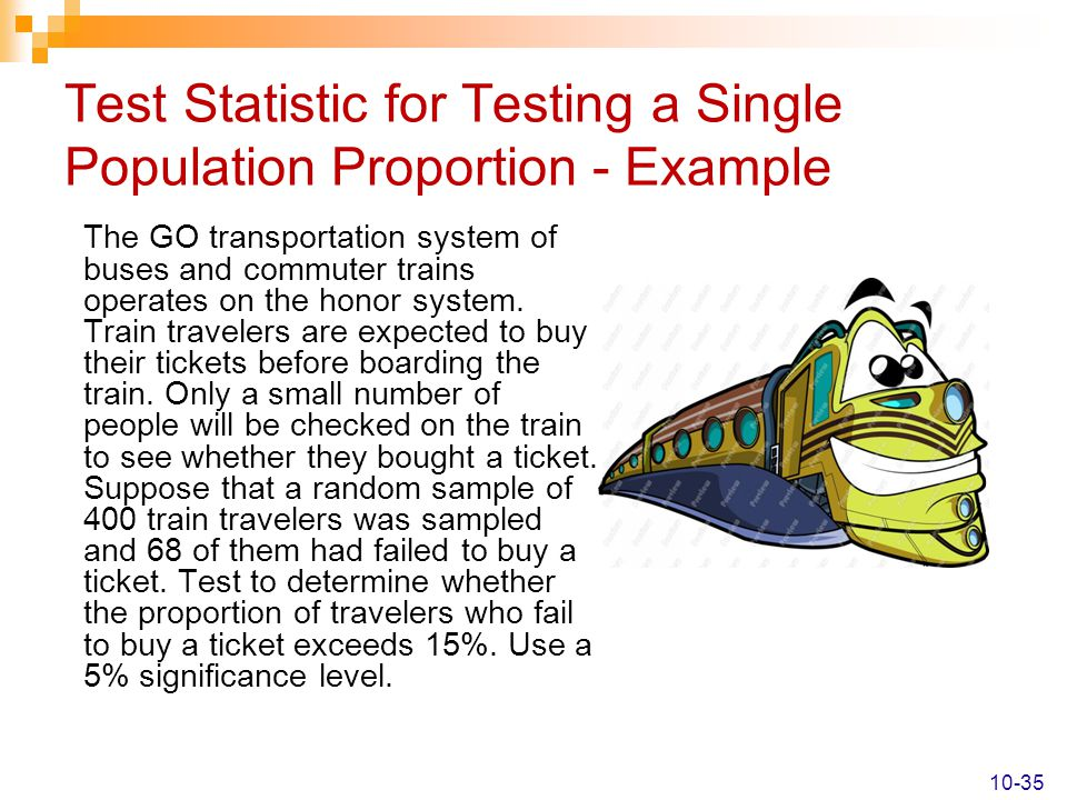 Test Statistic for Testing a Single Population Proportion - Example The GO transportation system of buses and commuter trains operates on the honor sy