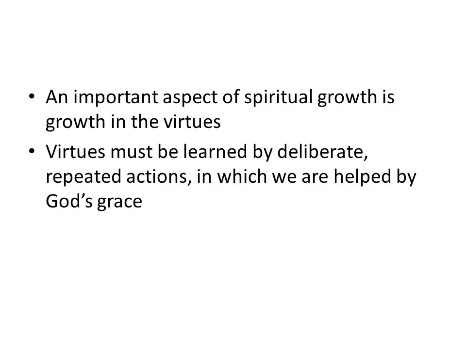 An important aspect of spiritual growth is growth in the virtues Virtues must be learned by deliberate, repeated actions, in which we are helped by God's grace
