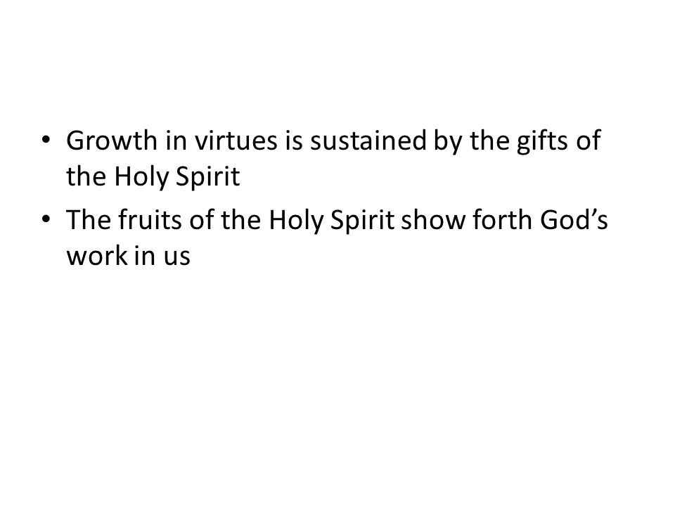Growth in virtues is sustained by the gifts of the Holy Spirit The fruits of the Holy Spirit show forth God's work in us