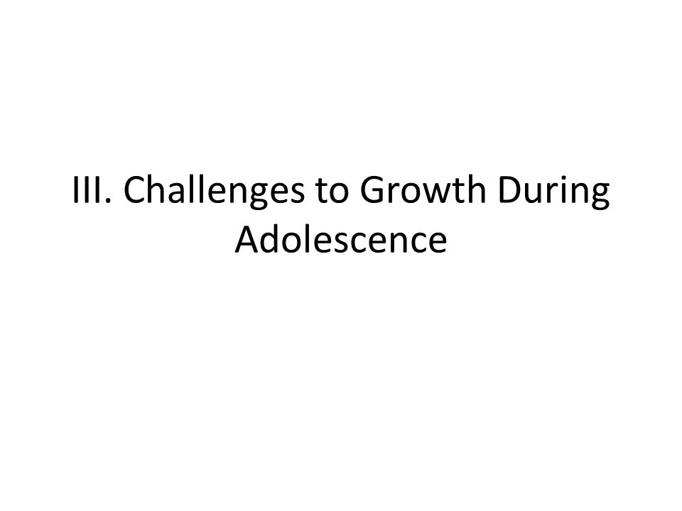 III. Challenges to Growth During Adolescence