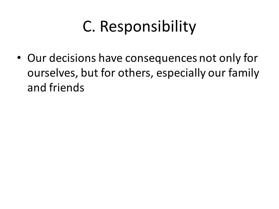 C. Responsibility Our decisions have consequences not only for ourselves, but for others, especially our family and friends