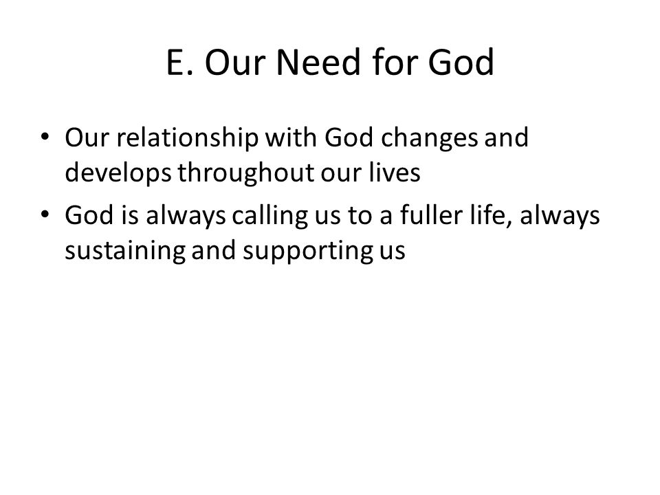 E. Our Need for God Our relationship with God changes and develops throughout our lives God is always calling us to a fuller life, always sustaining a