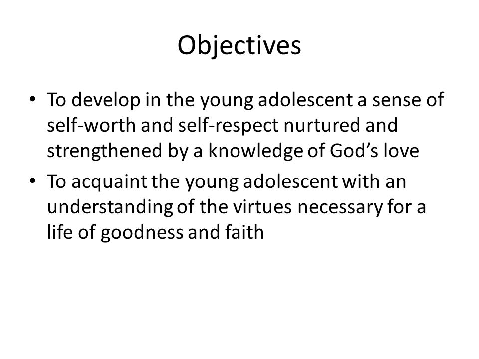 Objectives To develop in the young adolescent a sense of self-worth and self-respect nurtured and strengthened by a knowledge of God's love To acquaint the young adolescent with an understanding of the virtues necessary for a life of goodness and faith