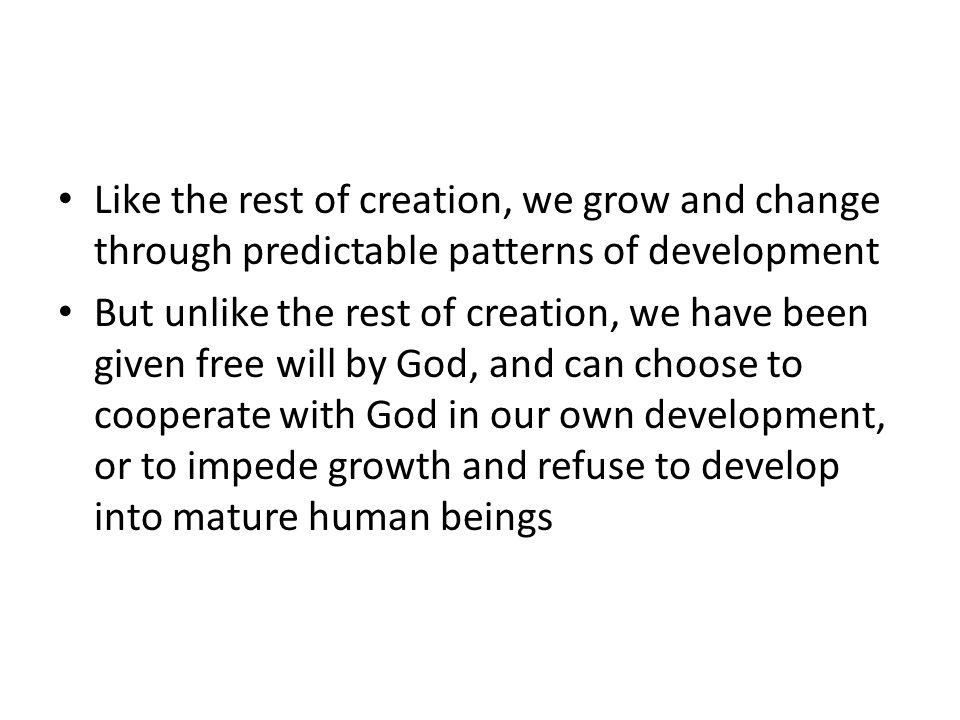 Like the rest of creation, we grow and change through predictable patterns of development But unlike the rest of creation, we have been given free will by God, and can choose to cooperate with God in our own development, or to impede growth and refuse to develop into mature human beings
