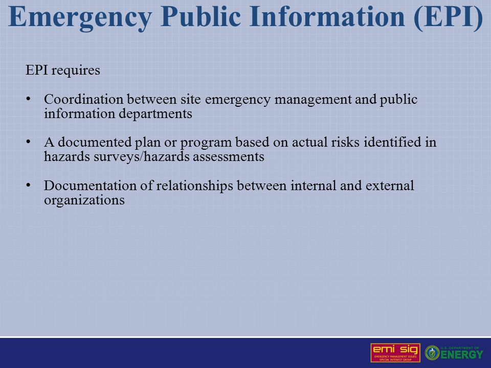 Emergency Public Information (EPI) EPI requires Coordination between site emergency management and public information departments A documented plan or program based on actual risks identified in hazards surveys/hazards assessments Documentation of relationships between internal and external organizations